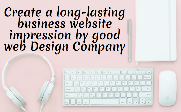 Create a long-lasting business website impression by good web Design Company